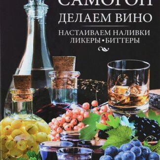 Гоним самогон, делаем вино, настаиваем наливки, ликеры, биттеры